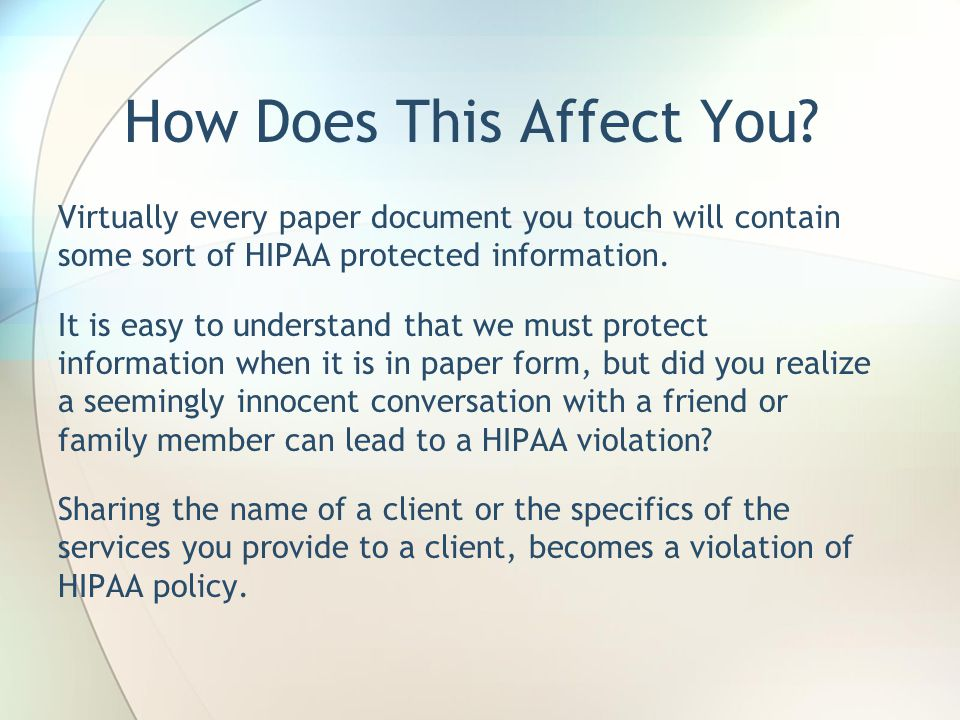 How Does This Affect You? Virtually every paper document you touch will contain some sort of HIPAA protected information. It is easy to understand tha
