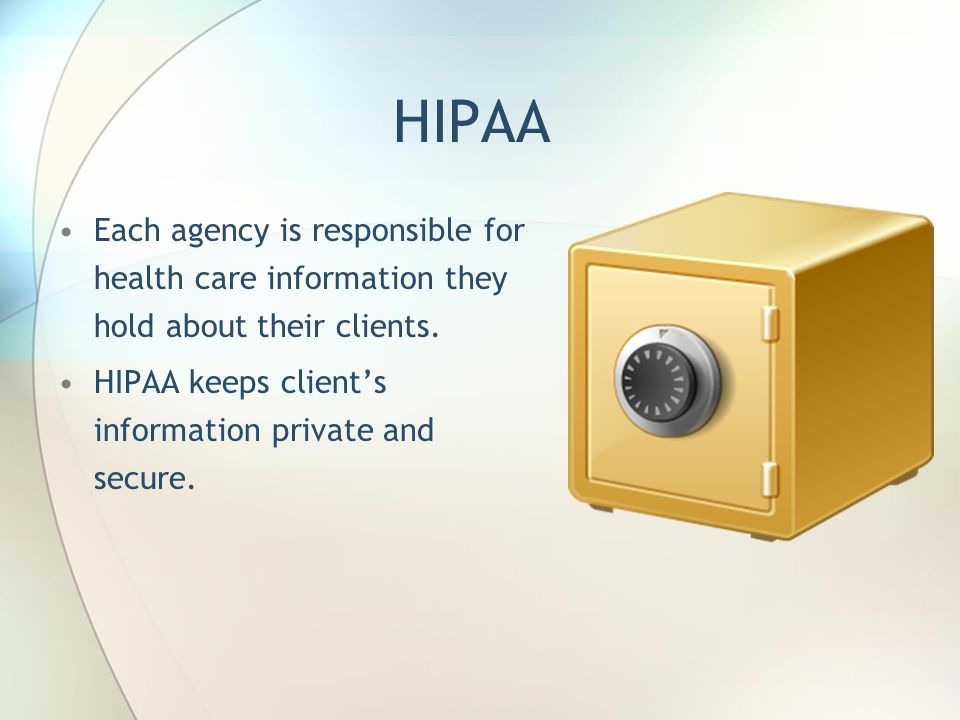 HIPAA Each agency is responsible for health care information they hold about their clients. HIPAA keeps client's information private and secure.