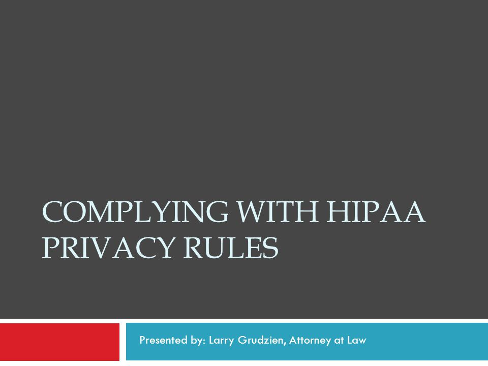 COMPLYING WITH HIPAA PRIVACY RULES Presented by: Larry Grudzien, Attorney at Law