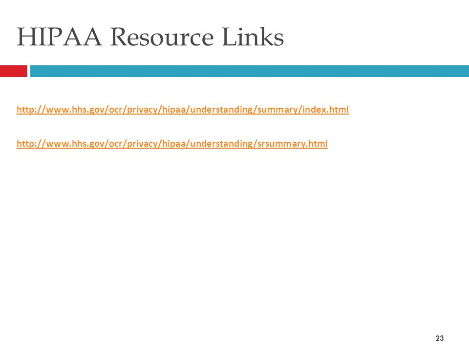 HIPAA Resource Links http://www.hhs.gov/ocr/privacy/hipaa/understanding/summary/index.html http://www.hhs.gov/ocr/privacy/hipaa/understanding/srsummary.html 23