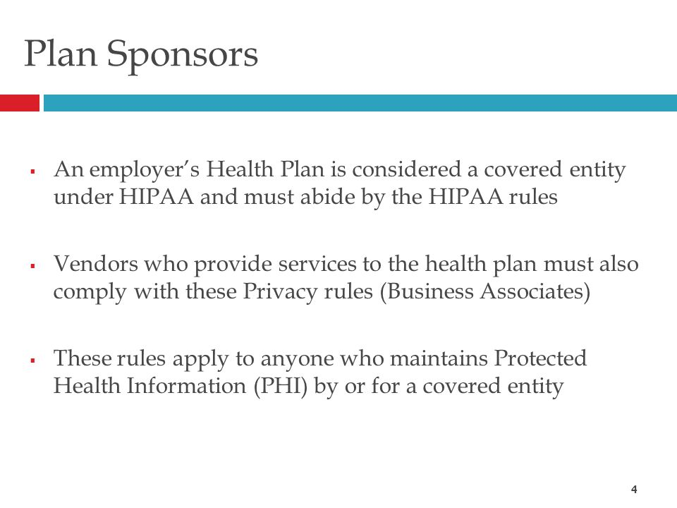 Plan Sponsors  An employer's Health Plan is considered a covered entity under HIPAA and must abide by the HIPAA rules  Vendors who provide services to the health plan must also comply with these Privacy rules (Business Associates)  These rules apply to anyone who maintains Protected Health Information (PHI) by or for a covered entity 4