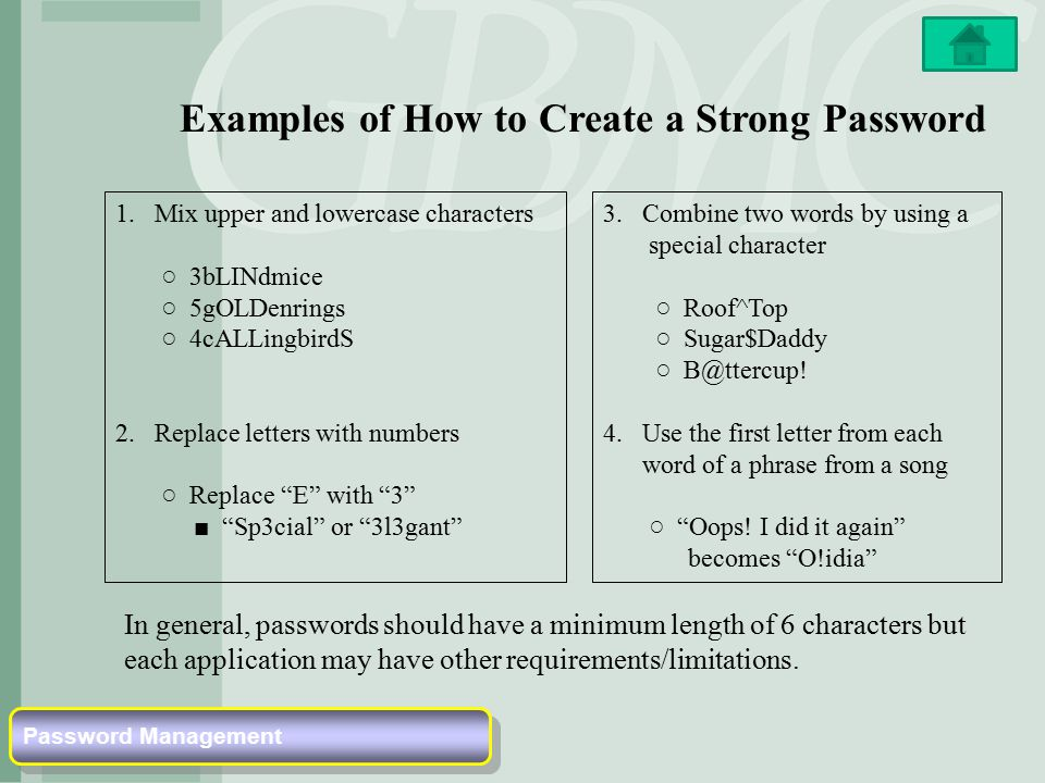 Examples of How to Create a Strong Password 1.Mix upper and lowercase characters ○ 3bLINdmice ○ 5gOLDenrings ○ 4cALLingbirdS 2.Replace letters with numbers ○ Replace E with 3 ■ Sp3cial or 3l3gant 3.Combine two words by using a special character ○ Roof^Top ○ Sugar$Daddy ○ B@ttercup.