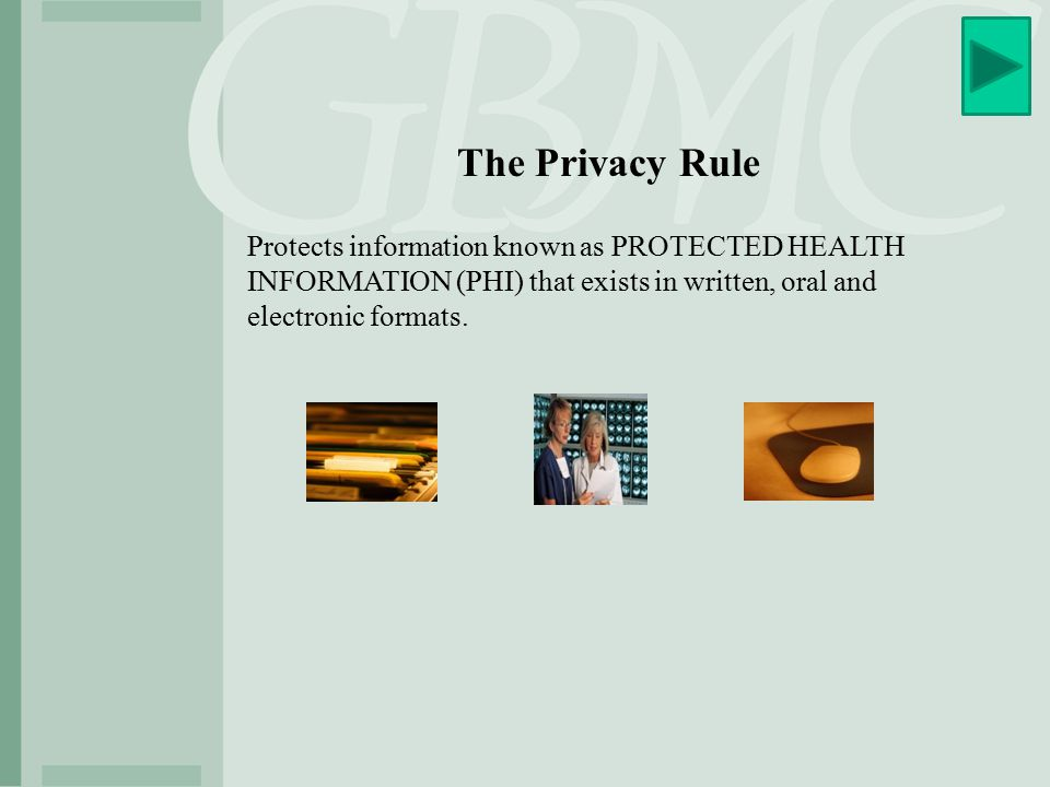 The Privacy Rule Protects information known as PROTECTED HEALTH INFORMATION (PHI) that exists in written, oral and electronic formats.