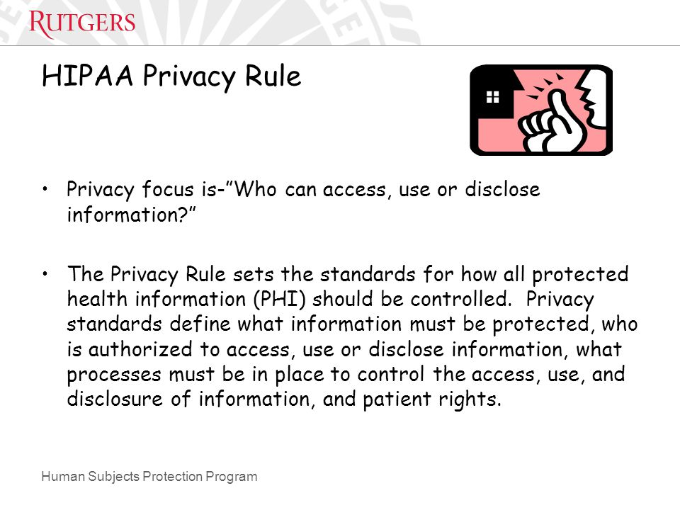 Human Subjects Protection Program HIPAA Privacy Rule Privacy focus is- Who can access, use or disclose information The Privacy Rule sets the standards for how all protected health information (PHI) should be controlled.