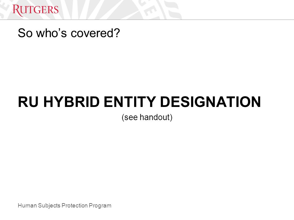 Human Subjects Protection Program So who's covered? RU HYBRID ENTITY DESIGNATION (see handout)