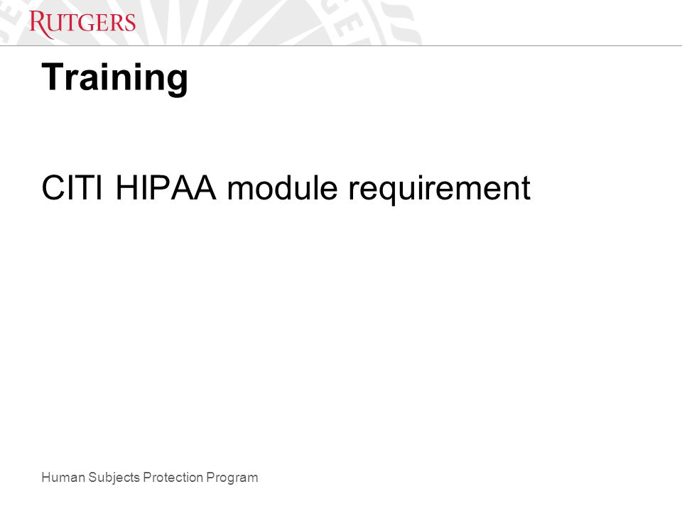 Human Subjects Protection Program Training CITI HIPAA module requirement