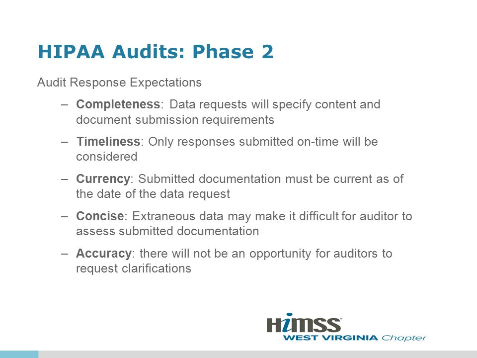 HIPAA Audits: Phase 2 Audit Response Expectations –Completeness: Data requests will specify content and document submission requirements –Timeliness: Only responses submitted on-time will be considered –Currency: Submitted documentation must be current as of the date of the data request –Concise: Extraneous data may make it difficult for auditor to assess submitted documentation –Accuracy: there will not be an opportunity for auditors to request clarifications