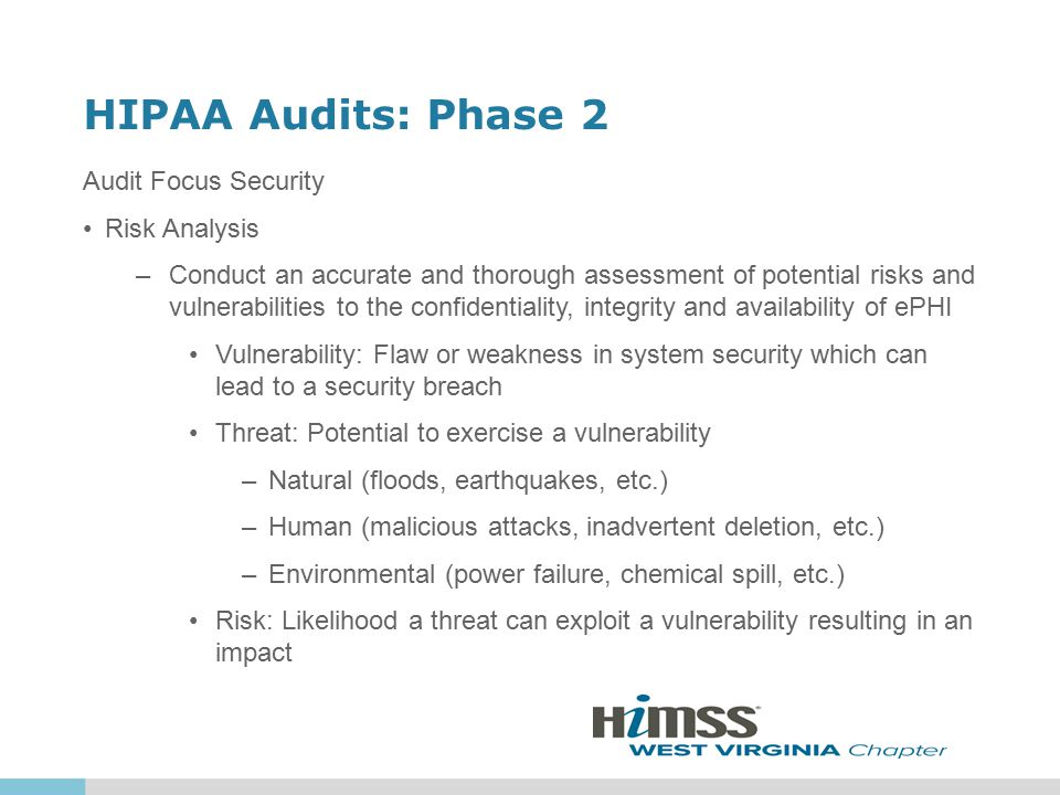 HIPAA Audits: Phase 2 Audit Focus Security Risk Analysis –Conduct an accurate and thorough assessment of potential risks and vulnerabilities to the confidentiality, integrity and availability of ePHI Vulnerability: Flaw or weakness in system security which can lead to a security breach Threat: Potential to exercise a vulnerability –Natural (floods, earthquakes, etc.) –Human (malicious attacks, inadvertent deletion, etc.) –Environmental (power failure, chemical spill, etc.) Risk: Likelihood a threat can exploit a vulnerability resulting in an impact