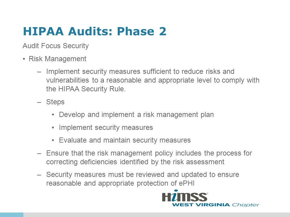 HIPAA Audits: Phase 2 Risk Management Considerations –Size, complexity and capabilities –Technical infrastructure, hardware, and software security capabilities –Security measure costs –Probability and criticality of potential risks to ePHI