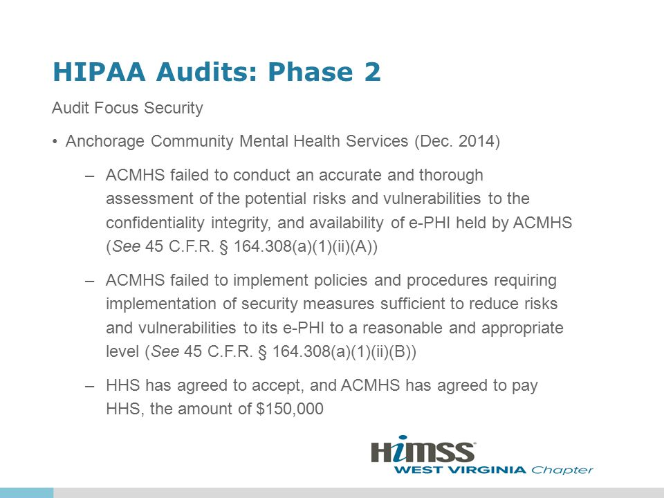 HIPAA Audits: Phase 2 Audit Focus Security Anchorage Community Mental Health Services (Dec. 2014) –ACMHS failed to conduct an accurate and thorough as