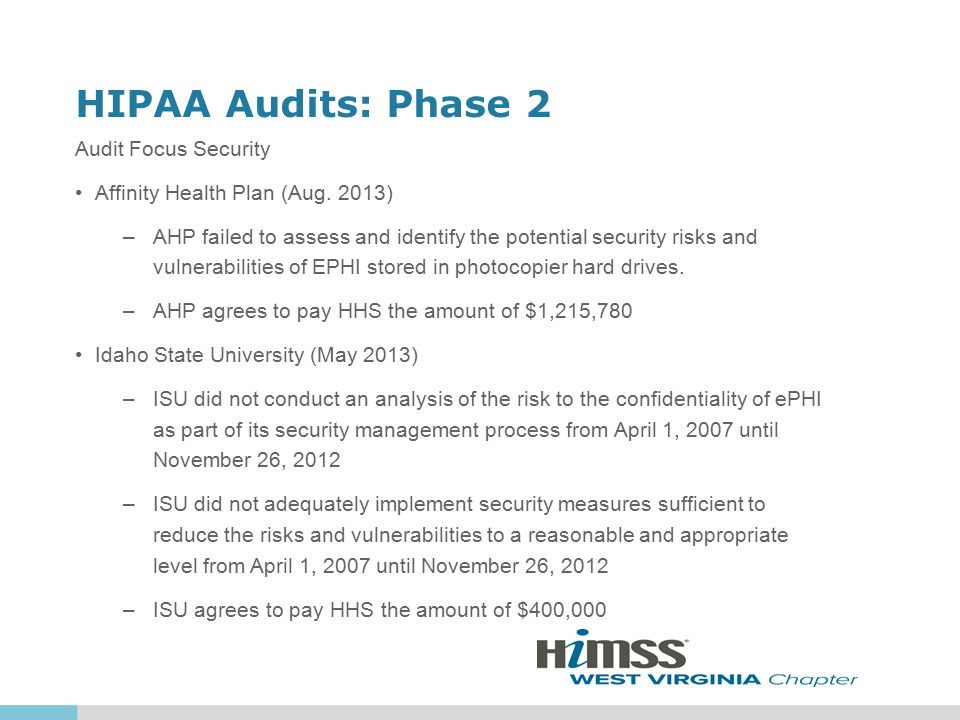 HIPAA Audits: Phase 2 Audit Focus Security Affinity Health Plan (Aug. 2013) –AHP failed to assess and identify the potential security risks and vulner