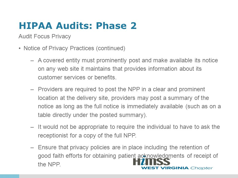 HIPAA Audits: Phase 2 Audit Focus Privacy Notice of Privacy Practices (continued) –A covered entity must prominently post and make available its notice on any web site it maintains that provides information about its customer services or benefits.