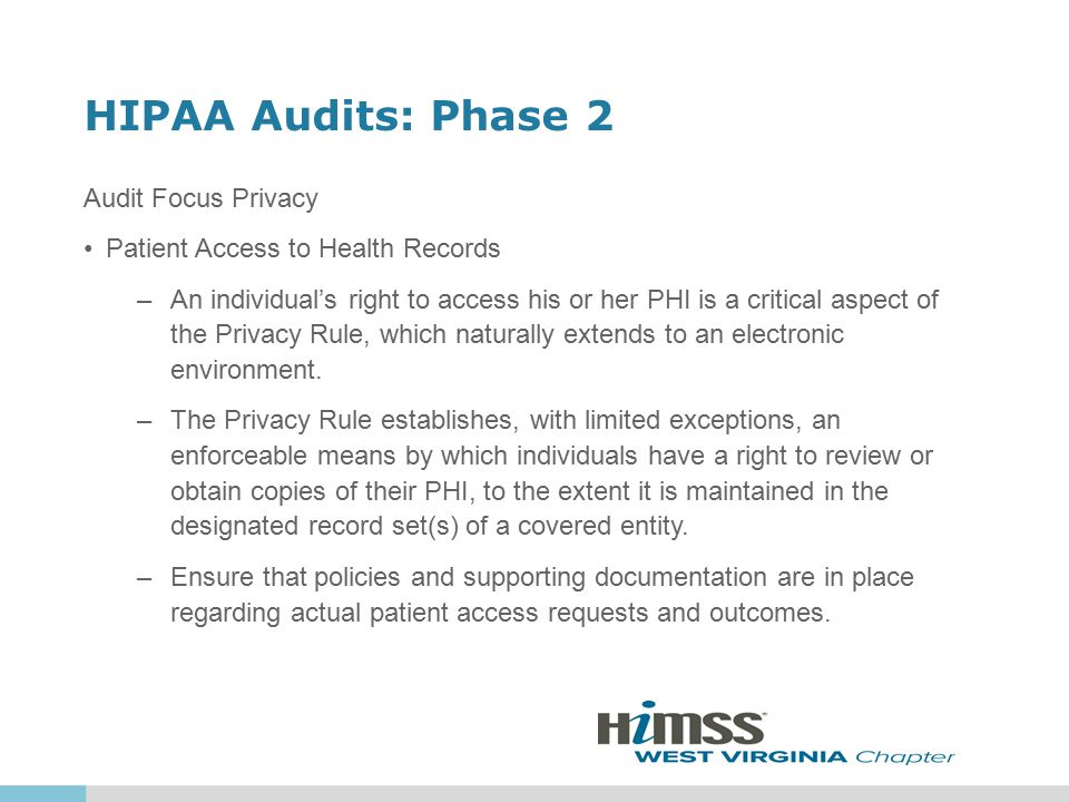HIPAA Audits: Phase 2 Audit Focus Privacy Patient Access to Health Records –An individual's right to access his or her PHI is a critical aspect of the