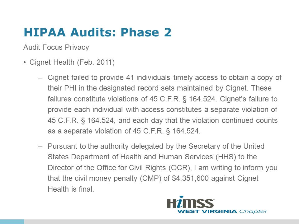 HIPAA Audits: Phase 2 Audit Focus Privacy Cignet Health (Feb. 2011) –Cignet failed to provide 41 individuals timely access to obtain a copy of their P