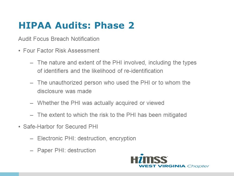 HIPAA Audits: Phase 2 Audit Focus Breach Notification Four Factor Risk Assessment –The nature and extent of the PHI involved, including the types of identifiers and the likelihood of re-identification –The unauthorized person who used the PHI or to whom the disclosure was made –Whether the PHI was actually acquired or viewed –The extent to which the risk to the PHI has been mitigated Safe-Harbor for Secured PHI –Electronic PHI: destruction, encryption –Paper PHI: destruction