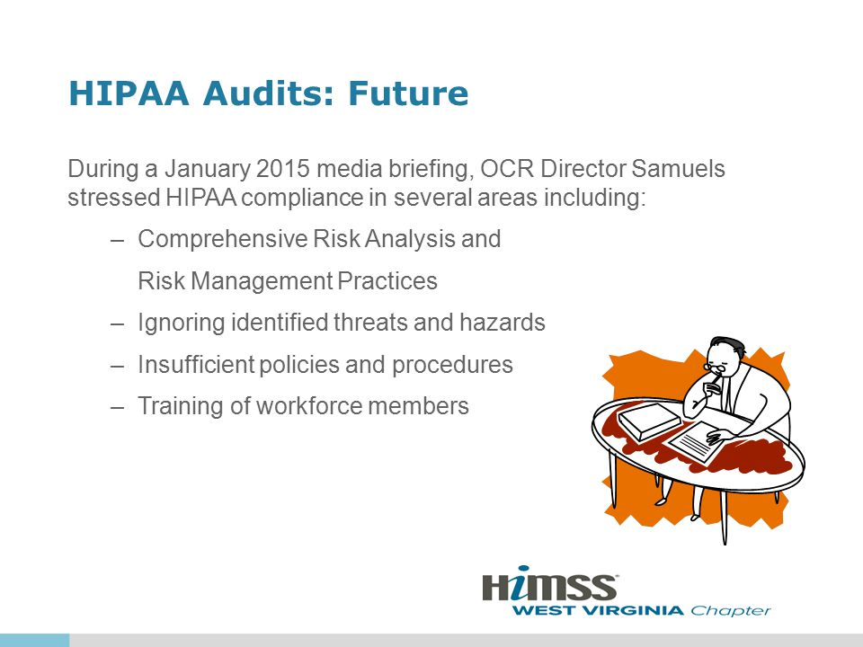 HIPAA Audits: Future During a January 2015 media briefing, OCR Director Samuels stressed HIPAA compliance in several areas including: –Comprehensive Risk Analysis and Risk Management Practices –Ignoring identified threats and hazards –Insufficient policies and procedures –Training of workforce members