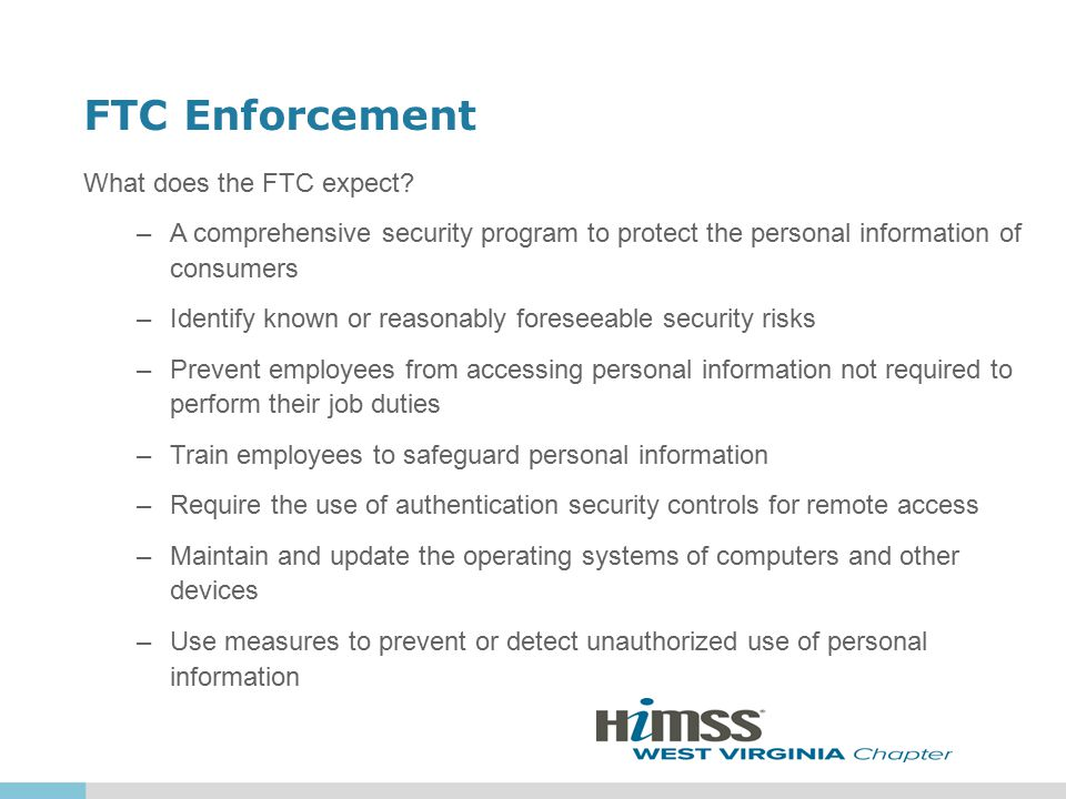 FTC Enforcement What does the FTC expect? –A comprehensive security program to protect the personal information of consumers –Identify known or reason
