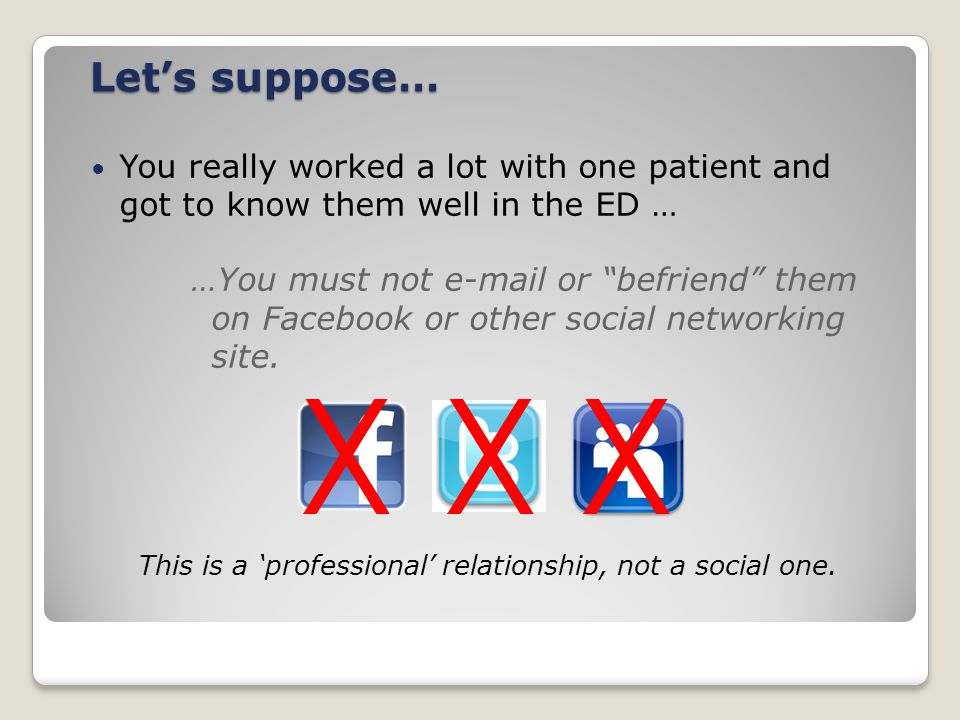 Let's suppose… You really worked a lot with one patient and got to know them well in the ED … …You must not e-mail or befriend them on Facebook or other social networking site.