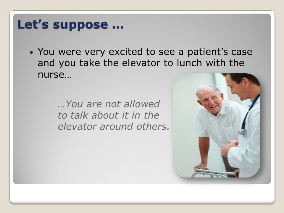 Let's suppose … You were very excited to see a patient's case and you take the elevator to lunch with the nurse… …You are not allowed to talk about it in the elevator around others.