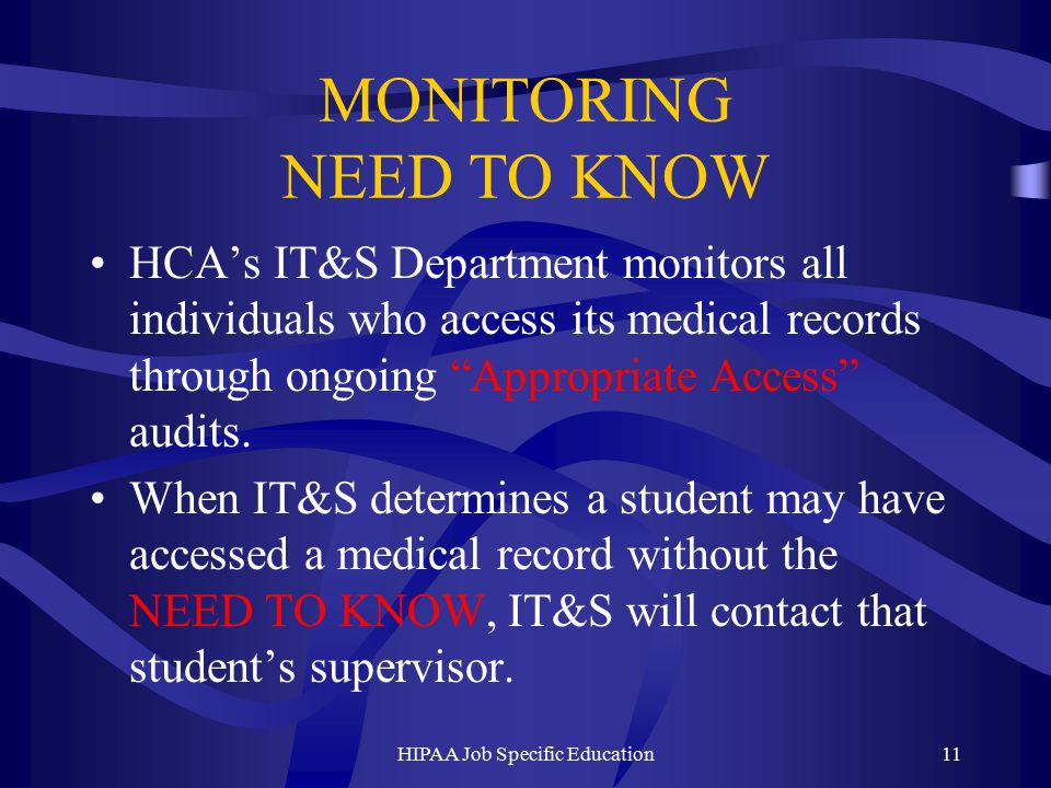 MONITORING NEED TO KNOW HCA's IT&S Department monitors all individuals who access its medical records through ongoing Appropriate Access audits.