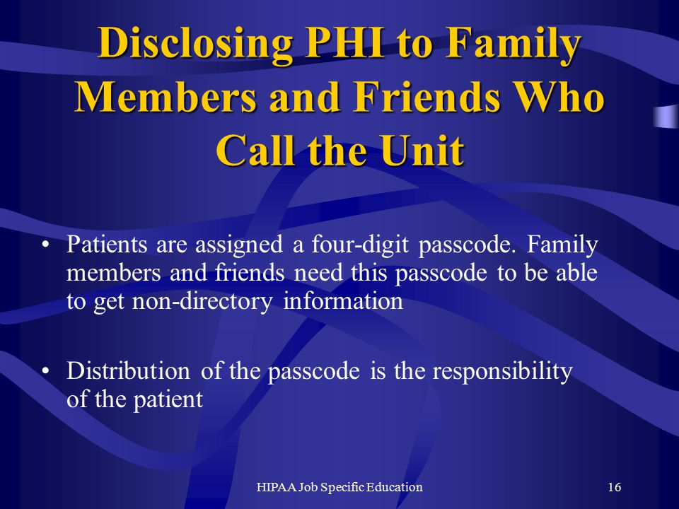 HIPAA Job Specific Education16 Disclosing PHI to Family Members and Friends Who Call the Unit Patients are assigned a four-digit passcode.