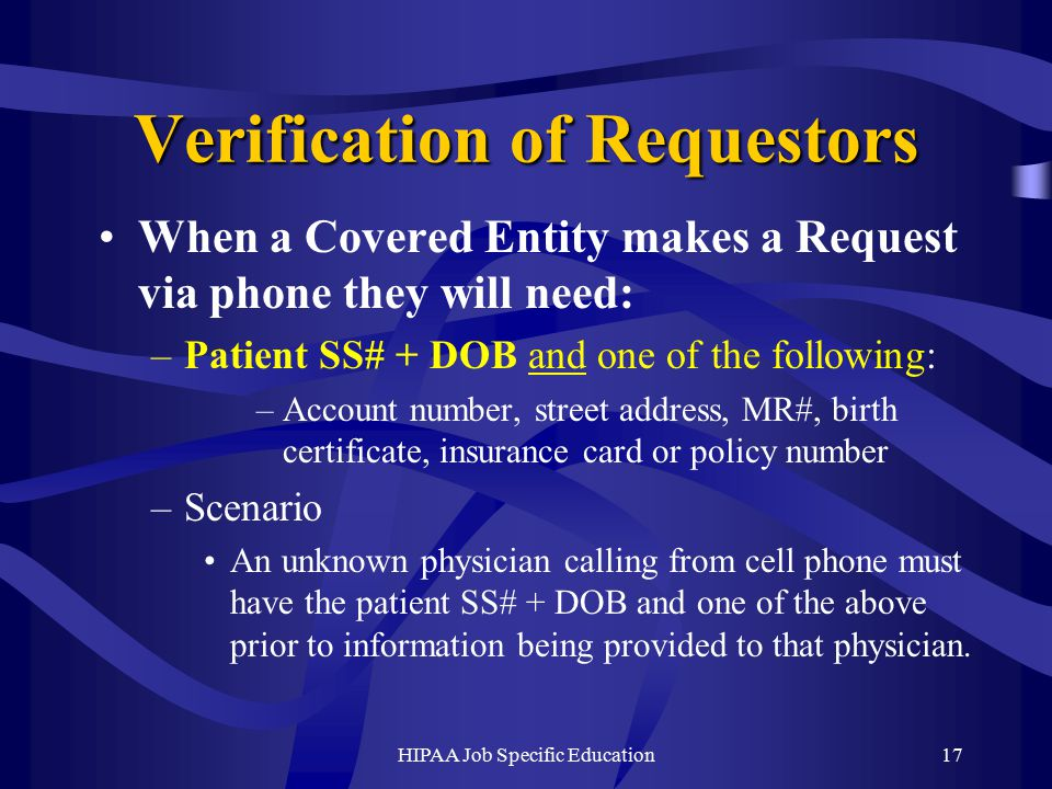 HIPAA Job Specific Education17 Verification of Requestors When a Covered Entity makes a Request via phone they will need: –Patient SS# + DOB and one of the following: –Account number, street address, MR#, birth certificate, insurance card or policy number –Scenario An unknown physician calling from cell phone must have the patient SS# + DOB and one of the above prior to information being provided to that physician.