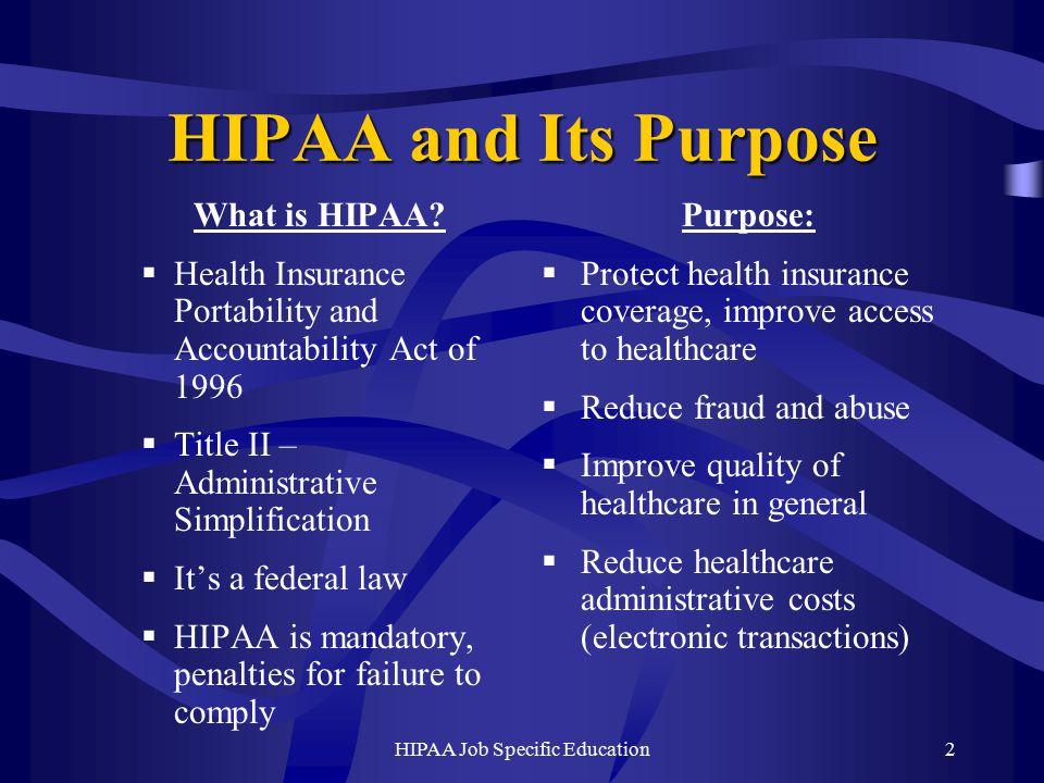 HIPAA Job Specific Education2 HIPAA and Its Purpose What is HIPAA.