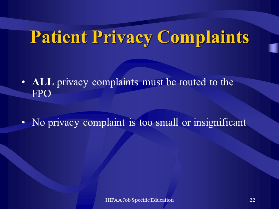 HIPAA Job Specific Education22 Patient Privacy Complaints ALL privacy complaints must be routed to the FPO No privacy complaint is too small or insignificant