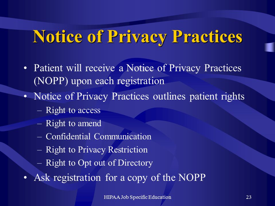 HIPAA Job Specific Education23 Notice of Privacy Practices Patient will receive a Notice of Privacy Practices (NOPP) upon each registration Notice of Privacy Practices outlines patient rights –Right to access –Right to amend –Confidential Communication –Right to Privacy Restriction –Right to Opt out of Directory Ask registration for a copy of the NOPP