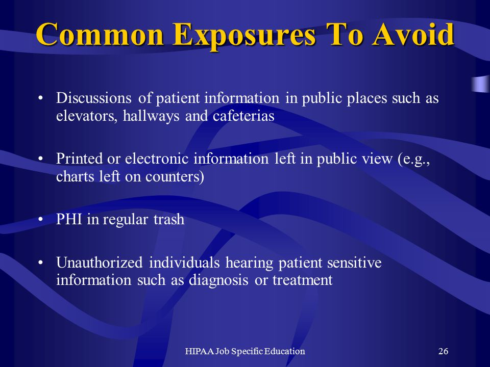 HIPAA Job Specific Education26 Common Exposures To Avoid Discussions of patient information in public places such as elevators, hallways and cafeterias Printed or electronic information left in public view (e.g., charts left on counters) PHI in regular trash Unauthorized individuals hearing patient sensitive information such as diagnosis or treatment