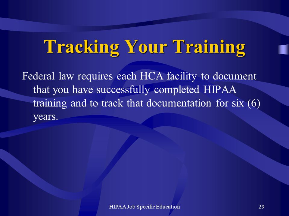 HIPAA Job Specific Education29 Tracking Your Training Federal law requires each HCA facility to document that you have successfully completed HIPAA training and to track that documentation for six (6) years.