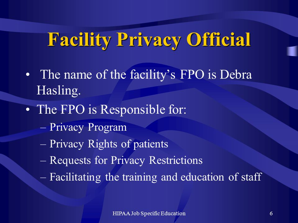 HIPAA Job Specific Education6 Facility Privacy Official The name of the facility's FPO is Debra Hasling.