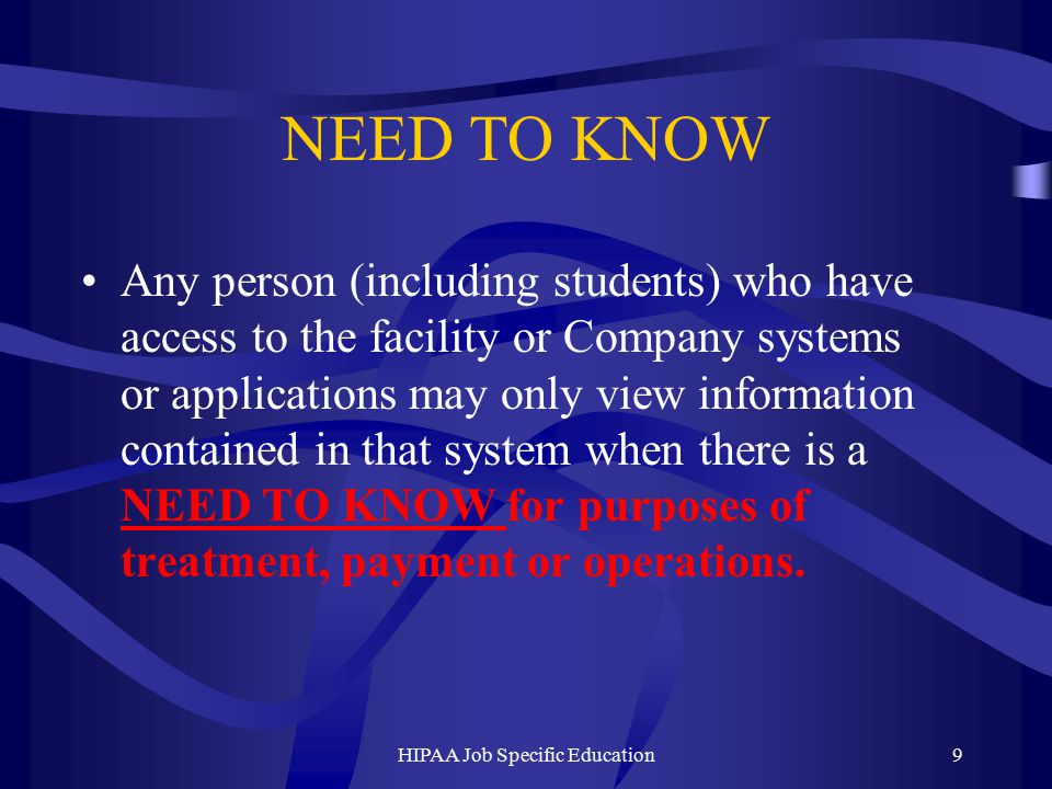 NEED TO KNOW Any person (including students) who have access to the facility or Company systems or applications may only view information contained in that system when there is a NEED TO KNOW for purposes of treatment, payment or operations.