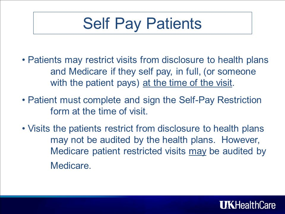 13 Self Pay Patients Patients may restrict visits from disclosure to health plans and Medicare if they self pay, in full, (or someone with the patient pays) at the time of the visit.