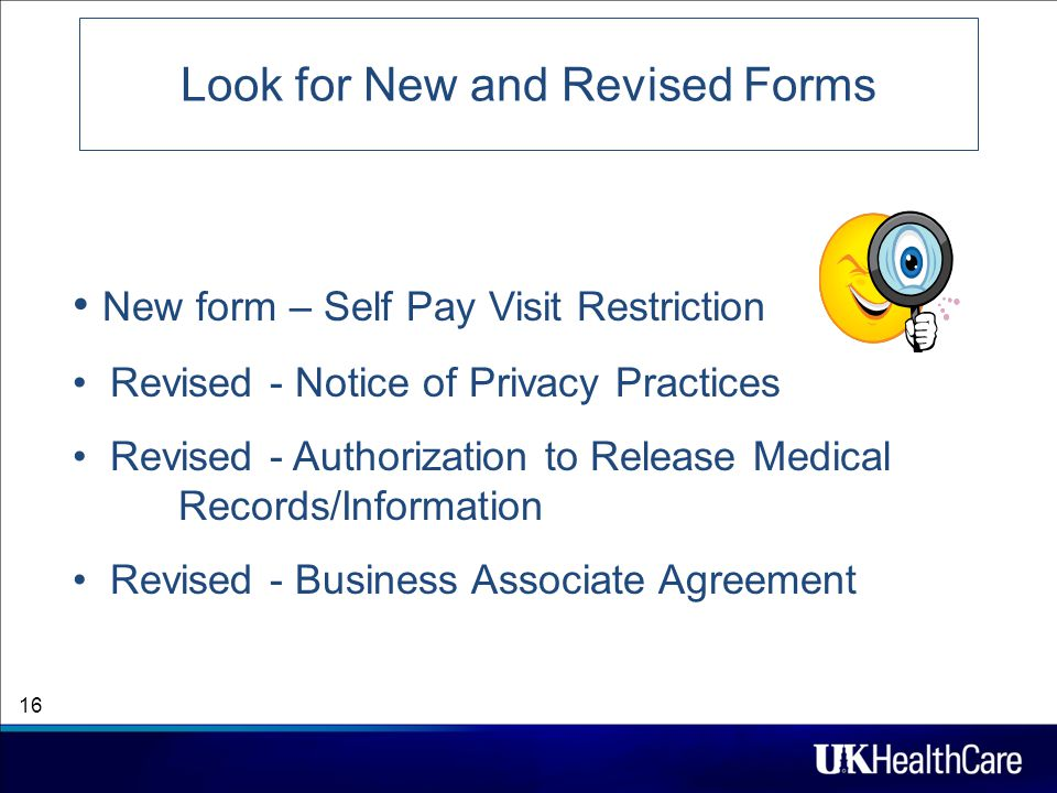 Look for New and Revised Forms 16 New form – Self Pay Visit Restriction Revised - Notice of Privacy Practices Revised - Authorization to Release Medical Records/Information Revised - Business Associate Agreement