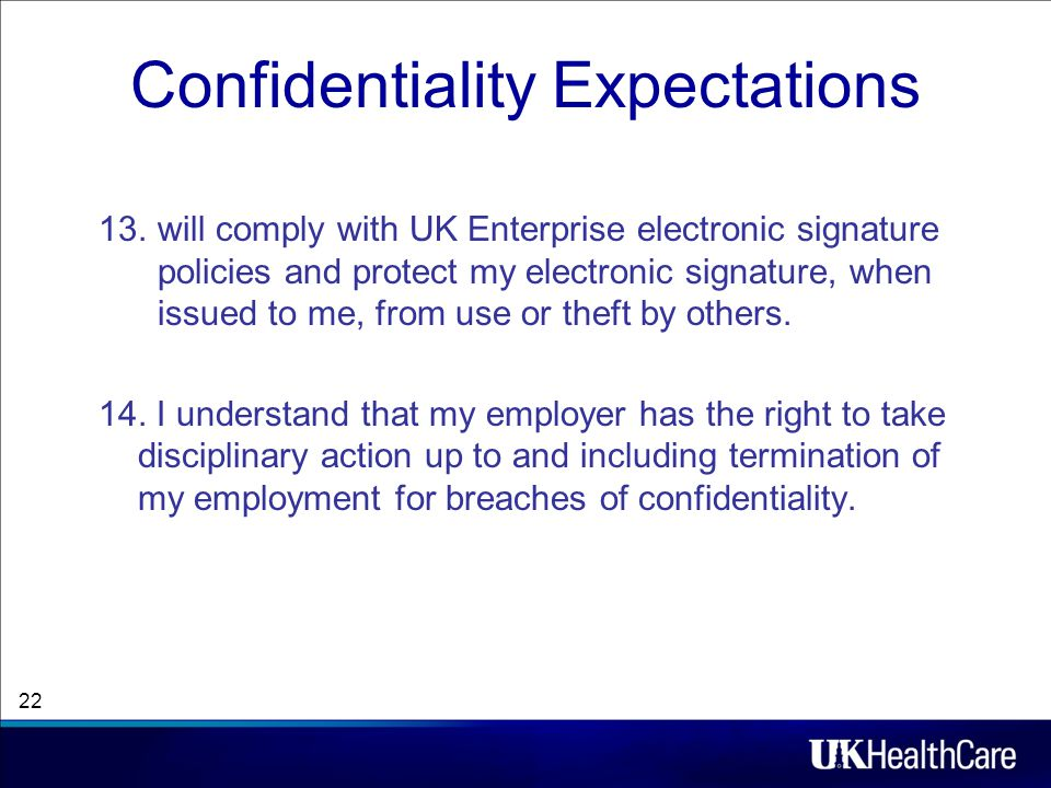 Confidentiality Expectations 13.will comply with UK Enterprise electronic signature policies and protect my electronic signature, when issued to me, from use or theft by others.