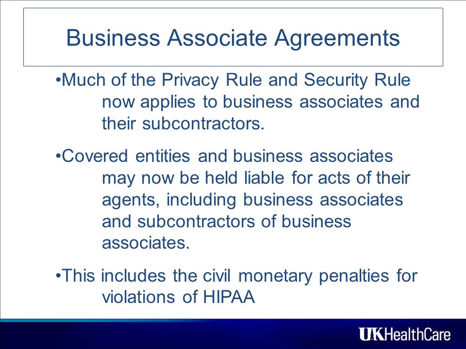 Business Associate Agreements 7 Much of the Privacy Rule and Security Rule now applies to business associates and their subcontractors.