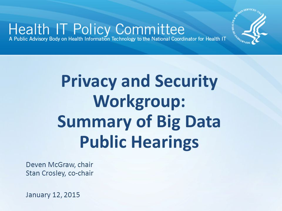 Privacy and Security Workgroup: Summary of Big Data Public Hearings January 12, 2015 Deven McGraw, chair Stan Crosley, co-chair