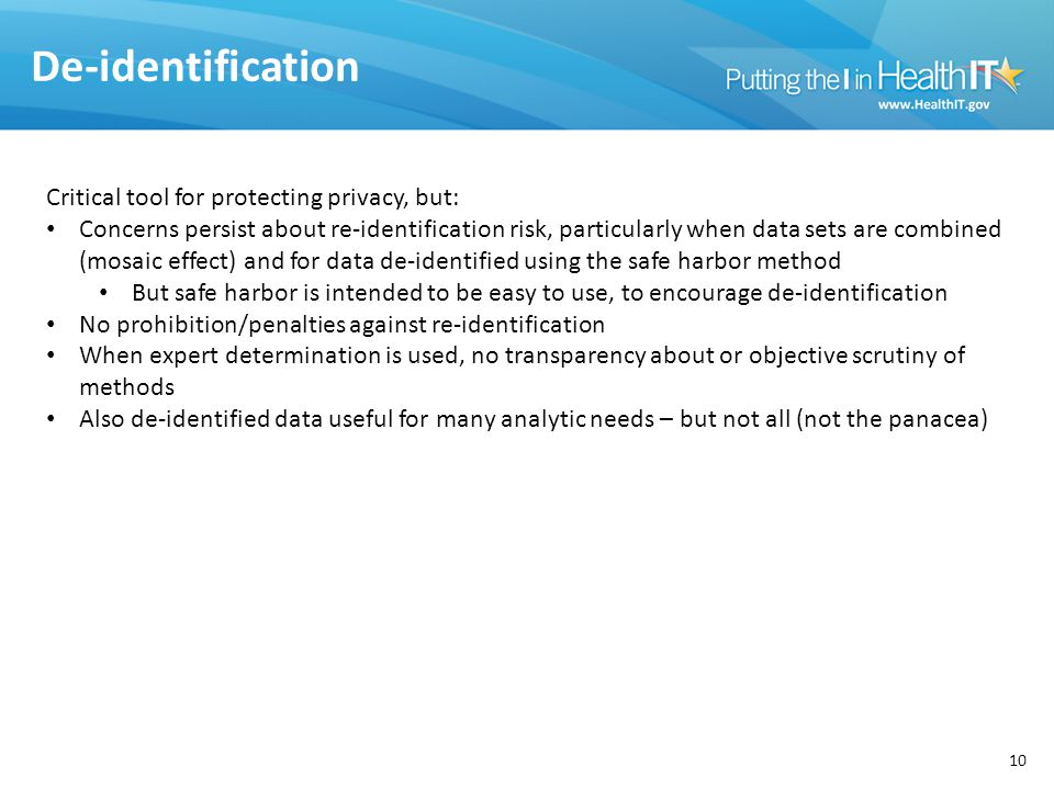 De-identification 10 Critical tool for protecting privacy, but: Concerns persist about re-identification risk, particularly when data sets are combined (mosaic effect) and for data de-identified using the safe harbor method But safe harbor is intended to be easy to use, to encourage de-identification No prohibition/penalties against re-identification When expert determination is used, no transparency about or objective scrutiny of methods Also de-identified data useful for many analytic needs – but not all (not the panacea)