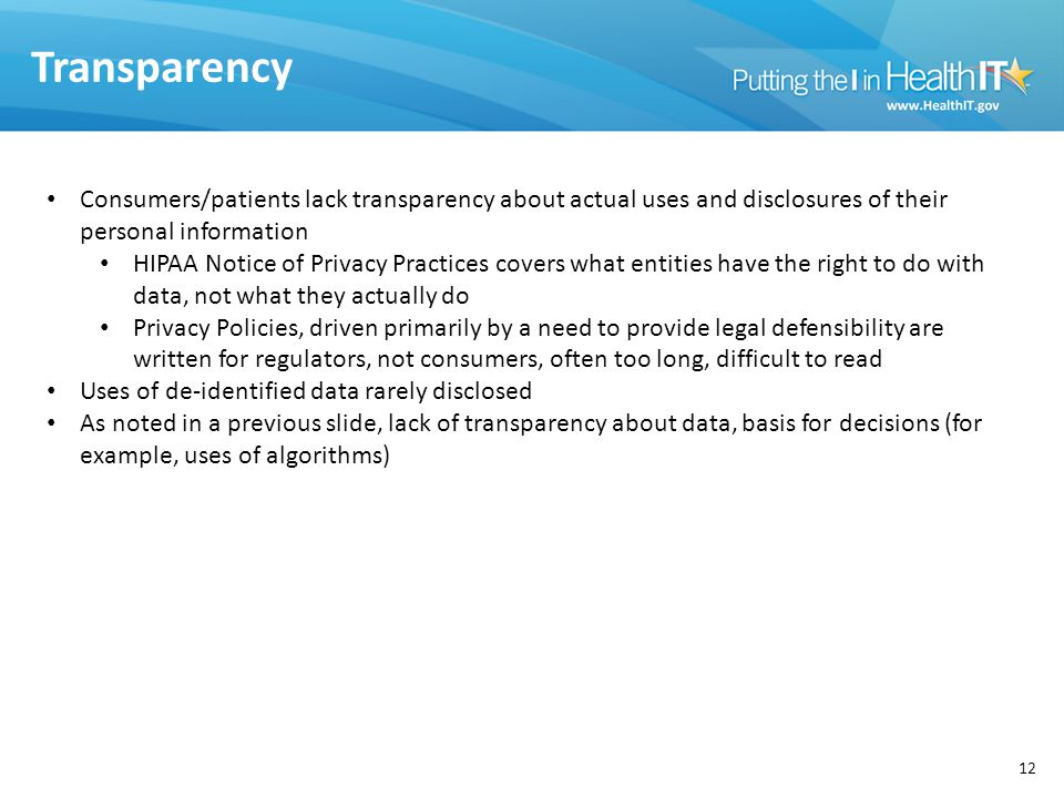 Transparency 12 Consumers/patients lack transparency about actual uses and disclosures of their personal information HIPAA Notice of Privacy Practices covers what entities have the right to do with data, not what they actually do Privacy Policies, driven primarily by a need to provide legal defensibility are written for regulators, not consumers, often too long, difficult to read Uses of de-identified data rarely disclosed As noted in a previous slide, lack of transparency about data, basis for decisions (for example, uses of algorithms)