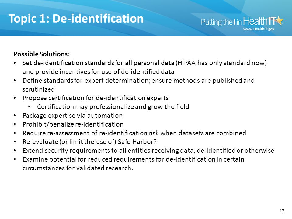 Topic 1: De-identification 17 Possible Solutions: Set de-identification standards for all personal data (HIPAA has only standard now) and provide incentives for use of de-identified data Define standards for expert determination; ensure methods are published and scrutinized Propose certification for de-identification experts Certification may professionalize and grow the field Package expertise via automation Prohibit/penalize re-identification Require re-assessment of re-identification risk when datasets are combined Re-evaluate (or limit the use of) Safe Harbor.