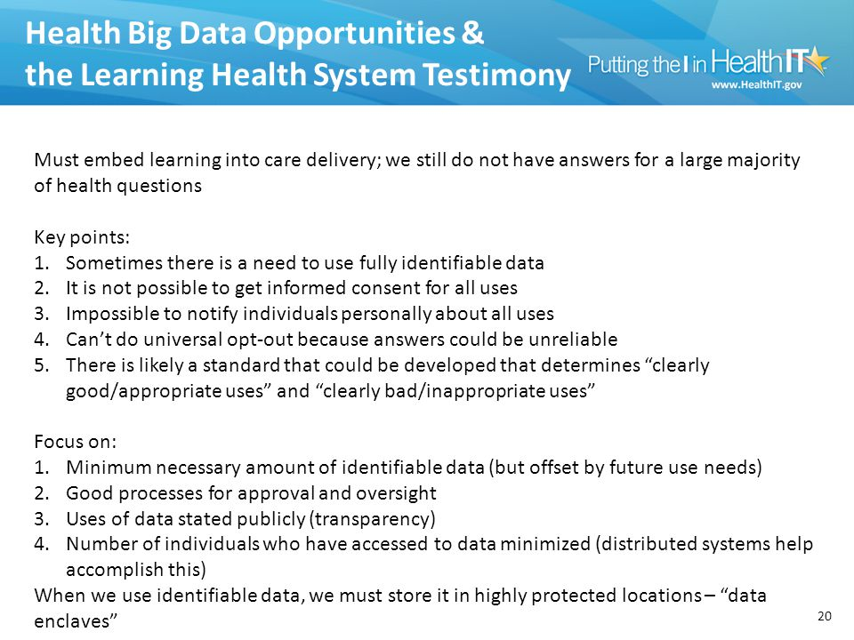 Health Big Data Opportunities & the Learning Health System Testimony 20 Must embed learning into care delivery; we still do not have answers for a large majority of health questions Key points: 1.Sometimes there is a need to use fully identifiable data 2.It is not possible to get informed consent for all uses 3.Impossible to notify individuals personally about all uses 4.Can't do universal opt-out because answers could be unreliable 5.There is likely a standard that could be developed that determines clearly good/appropriate uses and clearly bad/inappropriate uses Focus on: 1.Minimum necessary amount of identifiable data (but offset by future use needs) 2.Good processes for approval and oversight 3.Uses of data stated publicly (transparency) 4.Number of individuals who have accessed to data minimized (distributed systems help accomplish this) When we use identifiable data, we must store it in highly protected locations – data enclaves