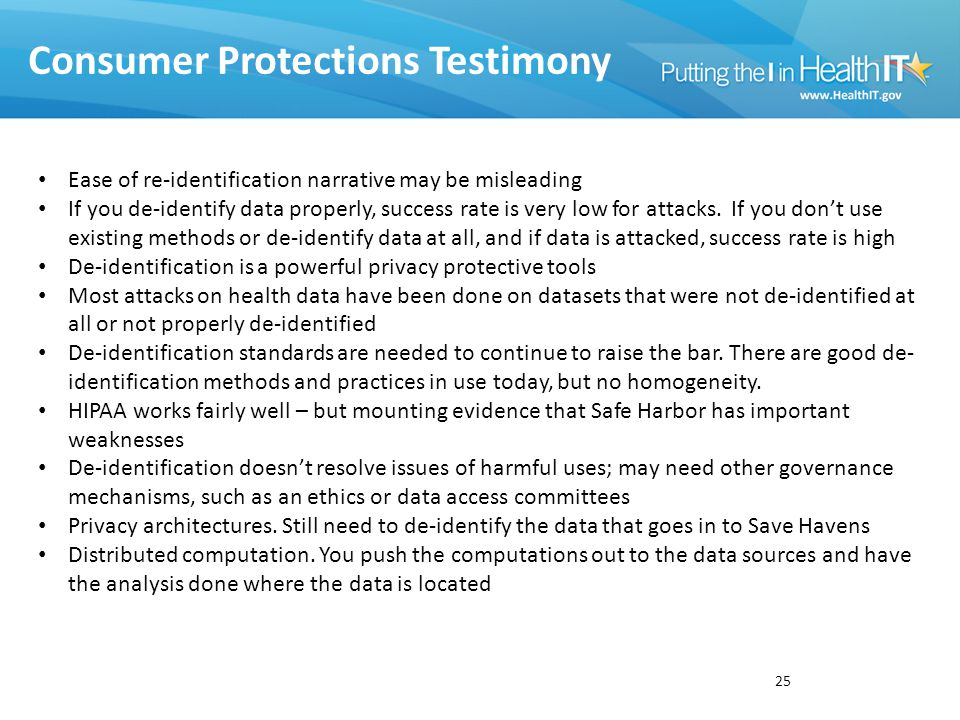 Consumer Protections Testimony 25 Ease of re-identification narrative may be misleading If you de-identify data properly, success rate is very low for attacks.
