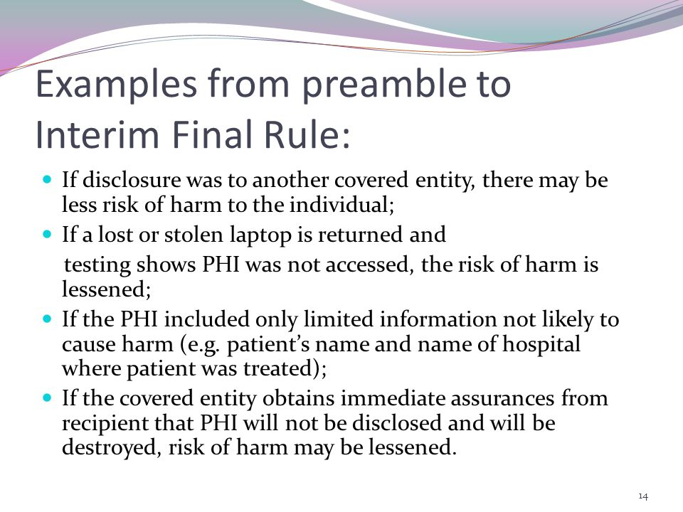 Examples from preamble to Interim Final Rule: If disclosure was to another covered entity, there may be less risk of harm to the individual; If a lost or stolen laptop is returned and testing shows PHI was not accessed, the risk of harm is lessened; If the PHI included only limited information not likely to cause harm (e.g.