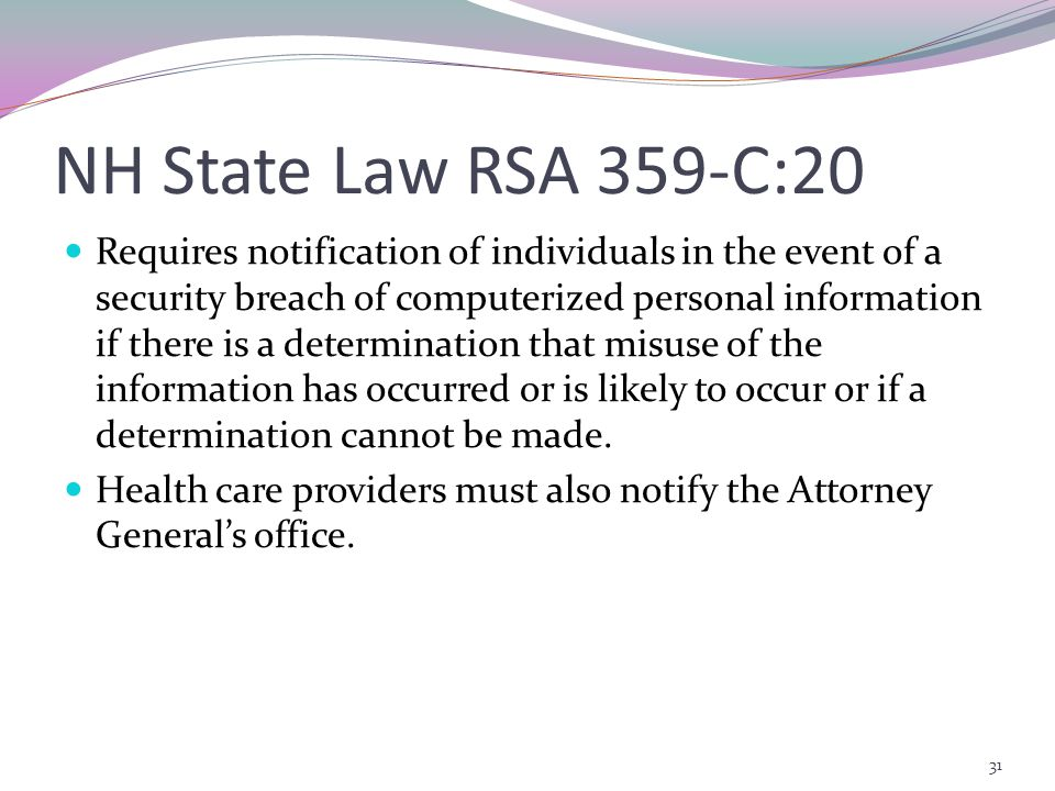 NH State Law RSA 359-C:20 Requires notification of individuals in the event of a security breach of computerized personal information if there is a determination that misuse of the information has occurred or is likely to occur or if a determination cannot be made.