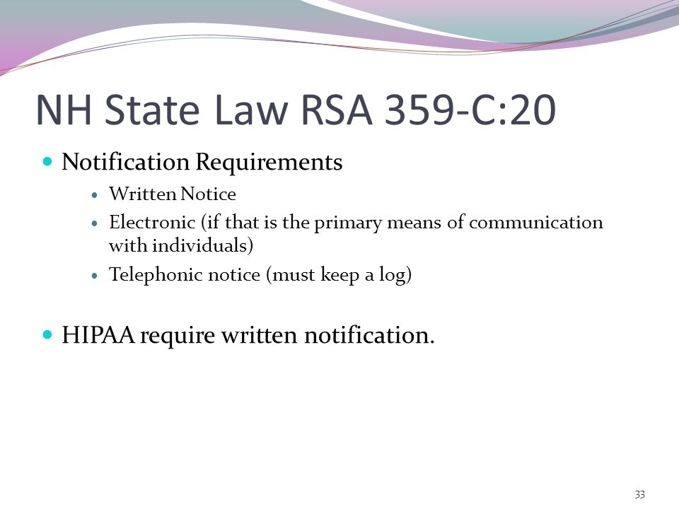 NH State Law RSA 359-C:20 Notification Requirements Written Notice Electronic (if that is the primary means of communication with individuals) Telephonic notice (must keep a log) HIPAA require written notification.