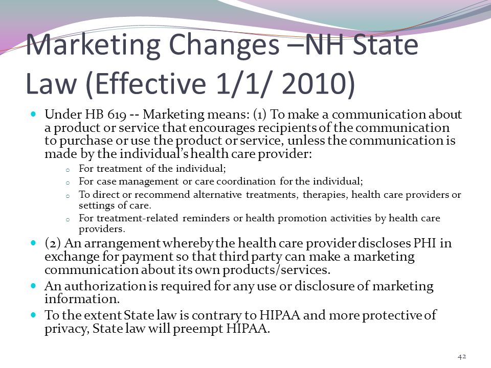 Marketing Changes –NH State Law (Effective 1/1/ 2010) Under HB Marketing means: (1) To make a communication about a product or service that encourages recipients of the communication to purchase or use the product or service, unless the communication is made by the individual's health care provider: o For treatment of the individual; o For case management or care coordination for the individual; o To direct or recommend alternative treatments, therapies, health care providers or settings of care.