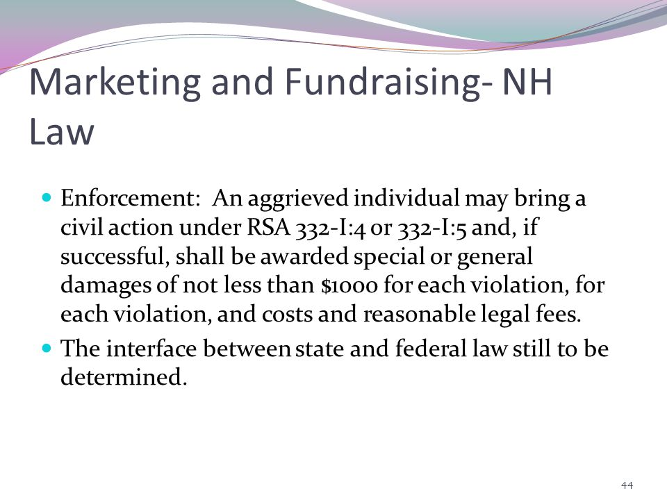 Marketing and Fundraising- NH Law Enforcement: An aggrieved individual may bring a civil action under RSA 332-I:4 or 332-I:5 and, if successful, shall be awarded special or general damages of not less than $1000 for each violation, for each violation, and costs and reasonable legal fees.