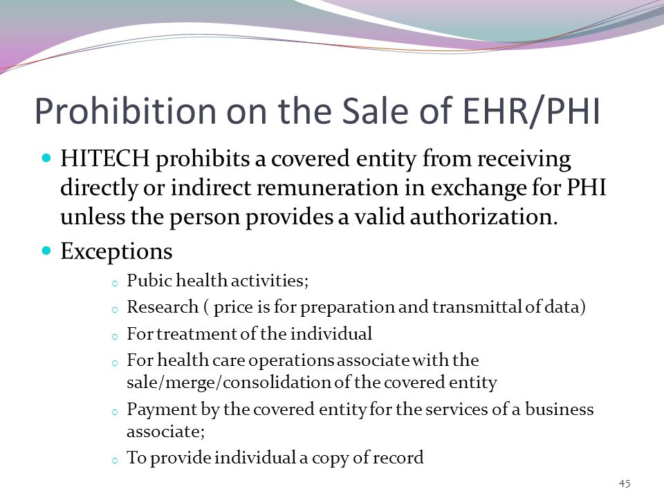 Prohibition on the Sale of EHR/PHI HITECH prohibits a covered entity from receiving directly or indirect remuneration in exchange for PHI unless the person provides a valid authorization.