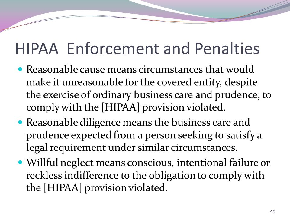 HIPAA Enforcement and Penalties Reasonable cause means circumstances that would make it unreasonable for the covered entity, despite the exercise of ordinary business care and prudence, to comply with the [HIPAA] provision violated.